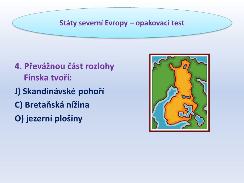4. Převážnou část rozlohy Finska tvoří: J) Skandinávské pohoří C) Bretaňská nížina O) jezerní plošiny Státy severní Evropy – opakovací test