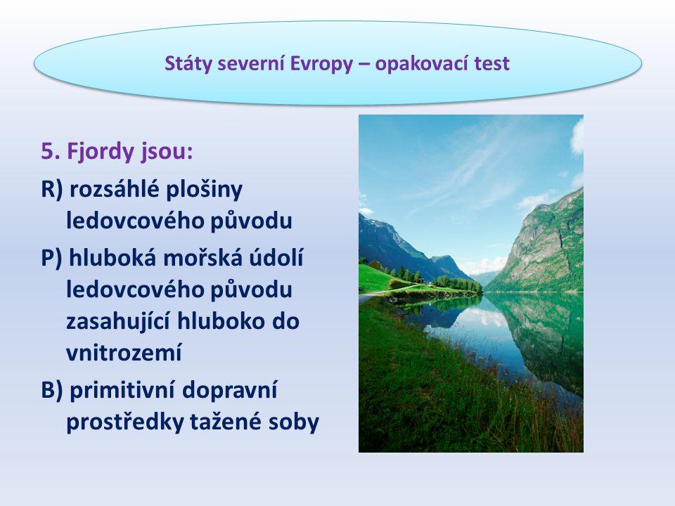 5. Fjordy jsou: R) rozsáhlé plošiny ledovcového původu P) hluboká mořská údolí ledovcového původu zasahující hluboko do vnitrozemí B) primitivní dopra