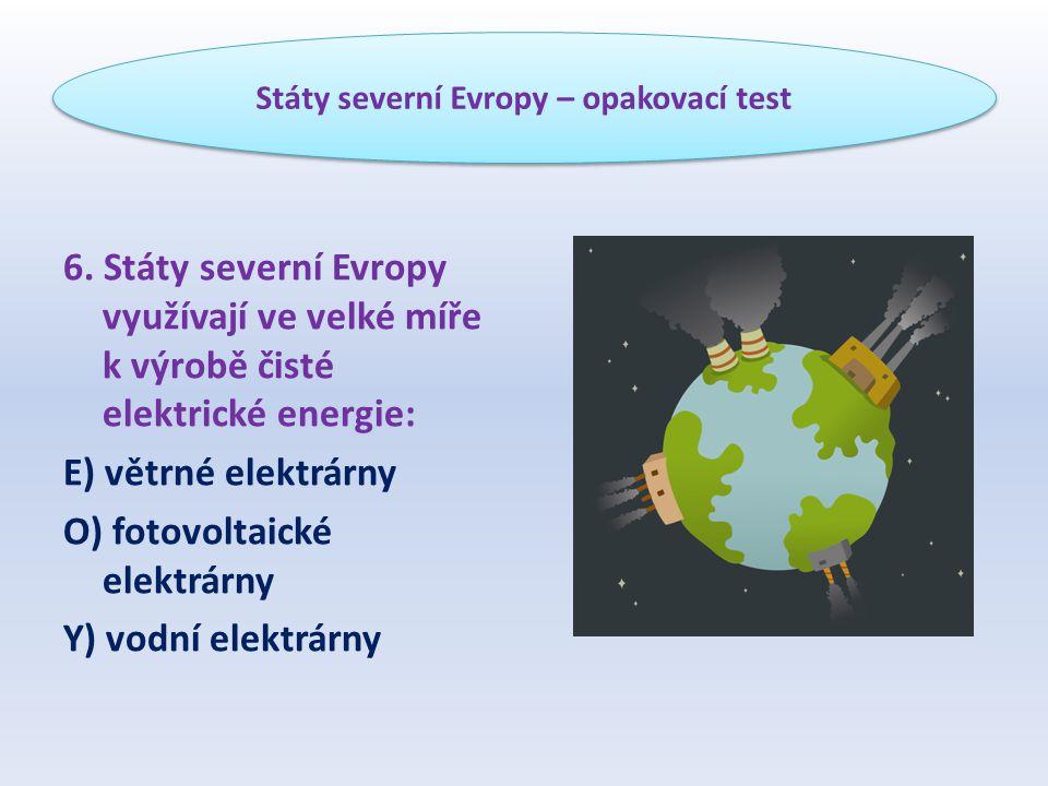 6. Státy severní Evropy využívají ve velké míře k výrobě čisté elektrické energie: E) větrné elektrárny O) fotovoltaické elektrárny Y) vodní elektrárn