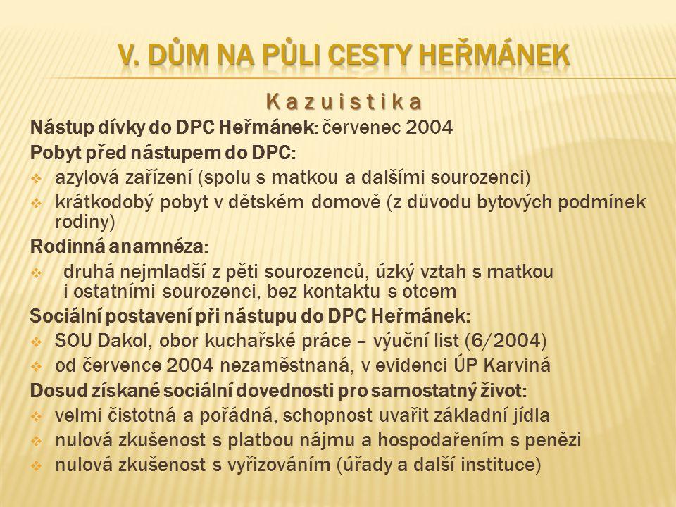 K a z u i s t i k a Nástup dívky do DPC Heřmánek: červenec 2004 Pobyt před nástupem do DPC:  azylová zařízení (spolu s matkou a dalšími sourozenci)  krátkodobý pobyt v dětském domově (z důvodu bytových podmínek rodiny) Rodinná anamnéza:  druhá nejmladší z pěti sourozenců, úzký vztah s matkou i ostatními sourozenci, bez kontaktu s otcem Sociální postavení při nástupu do DPC Heřmánek:  SOU Dakol, obor kuchařské práce – výuční list (6/2004)  od července 2004 nezaměstnaná, v evidenci ÚP Karviná Dosud získané sociální dovednosti pro samostatný život:  velmi čistotná a pořádná, schopnost uvařit základní jídla  nulová zkušenost s platbou nájmu a hospodařením s penězi  nulová zkušenost s vyřizováním (úřady a další instituce)