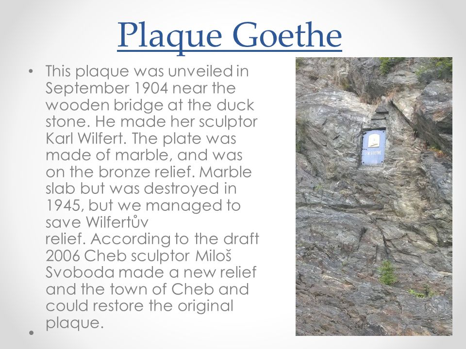 Plaque Goethe • This plaque was unveiled in September 1904 near the wooden bridge at the duck stone. He made ​​ her sculptor Karl Wilfert. The plate w