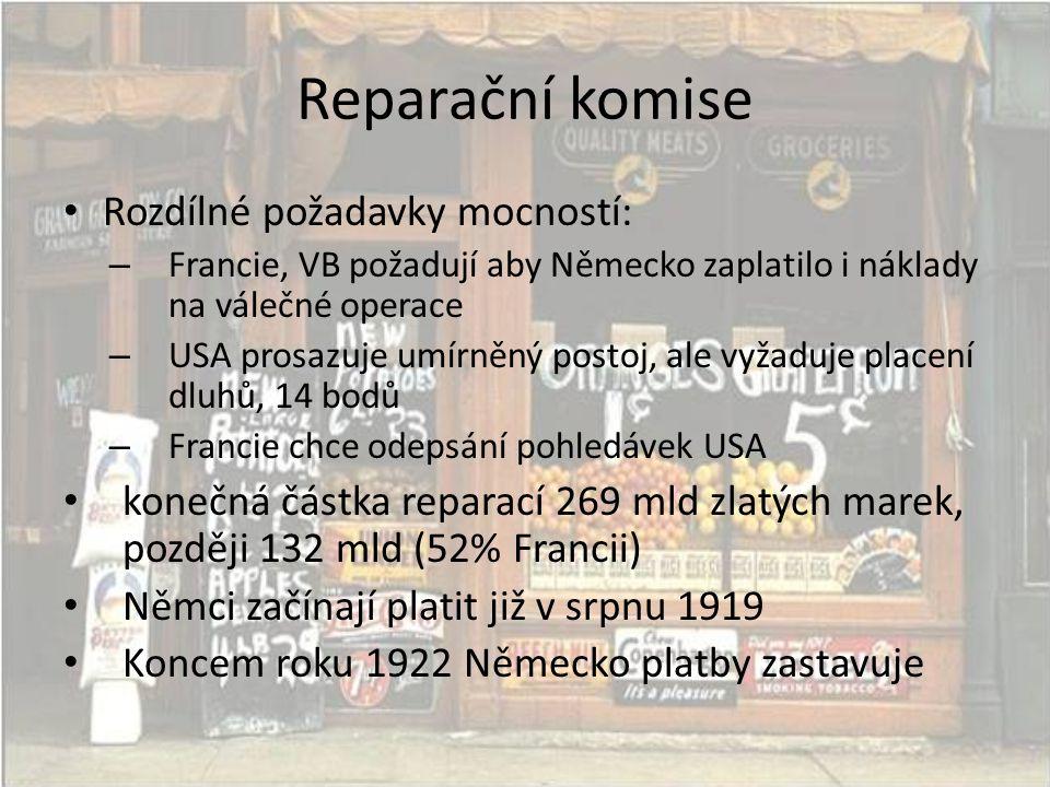 Reparační komise • Rozdílné požadavky mocností: – Francie, VB požadují aby Německo zaplatilo i náklady na válečné operace – USA prosazuje umírněný postoj, ale vyžaduje placení dluhů, 14 bodů – Francie chce odepsání pohledávek USA • konečná částka reparací 269 mld zlatých marek, později 132 mld (52% Francii) • Němci začínají platit již v srpnu 1919 • Koncem roku 1922 Německo platby zastavuje