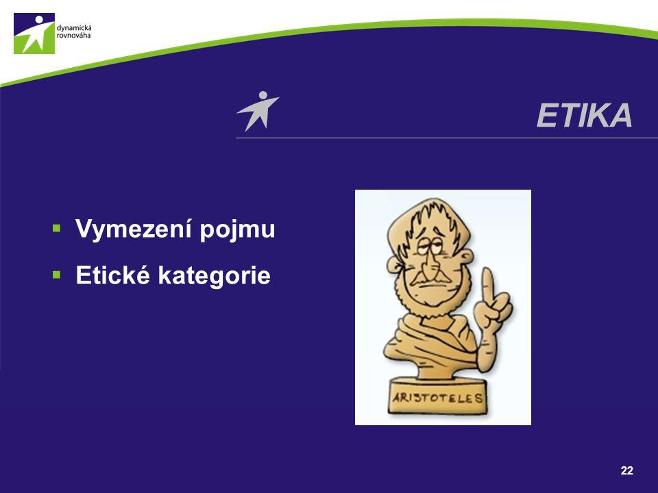  Vymezení pojmu  Etické kategorie 22 ETIKA