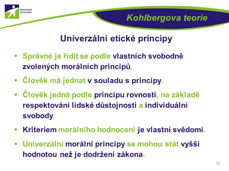 45 Kohlbergova teorie Univerzální etické principy  Správné je řídit se podle vlastních svobodně zvolených morálních principů.  Člověk má jednat v so
