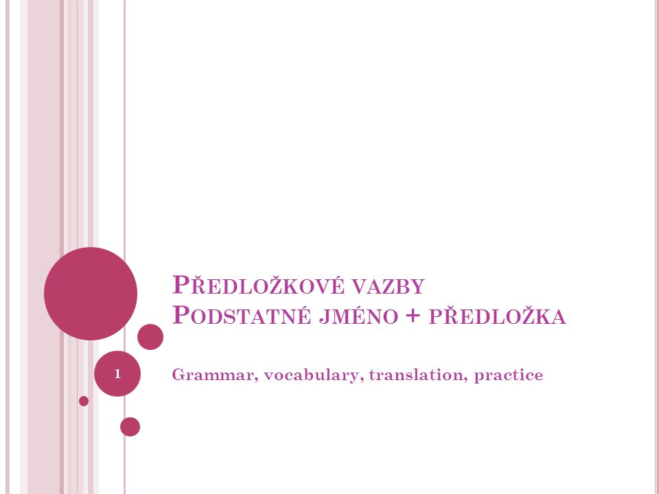 P ŘEDLOŽKOVÉ VAZBY P ODSTATNÉ JMÉNO + PŘEDLOŽKA Grammar, vocabulary, translation, practice 1