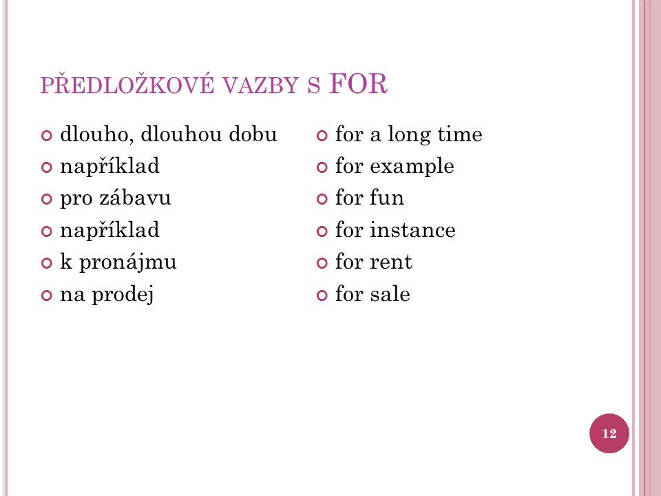 PŘEDLOŽKOVÉ VAZBY S FOR 12 dlouho, dlouhou dobu například pro zábavu například k pronájmu na prodej for a long time for example for fun for instance f