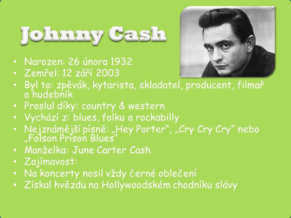 """• Narozen: 26 února 1932 • Zemřel: 12 září 2003 • Byl to: zpěvák, kytarista, skladatel, producent, filmař a hudebník • Proslul díky: country & western • Vychází z: blues, folku a rockabilly • Nejznámější písně: """"Hey Porter , """"Cry Cry Cry nebo """"Folson Prison Blues • Manželka: June Carter Cash • Zajímavost: • Na koncerty nosil vždy černé oblečení • Získal hvězdu na Hollywoodském chodníku slávy"""