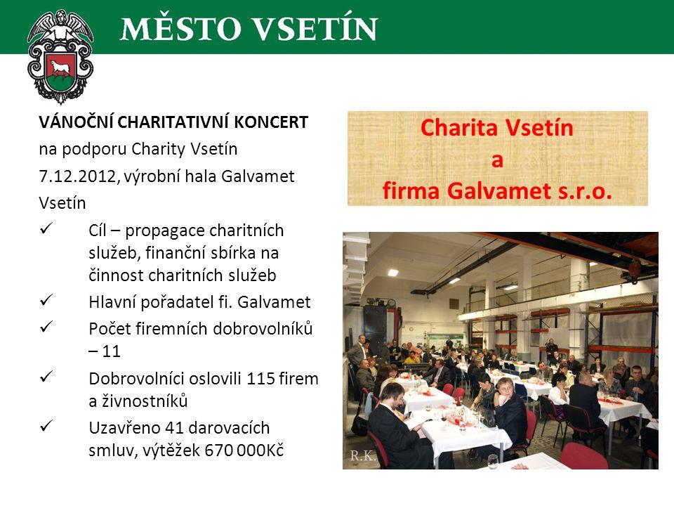 VÁNOČNÍ CHARITATIVNÍ KONCERT na podporu Charity Vsetín 7.12.2012, výrobní hala Galvamet Vsetín  Cíl – propagace charitních služeb, finanční sbírka na činnost charitních služeb  Hlavní pořadatel fi.