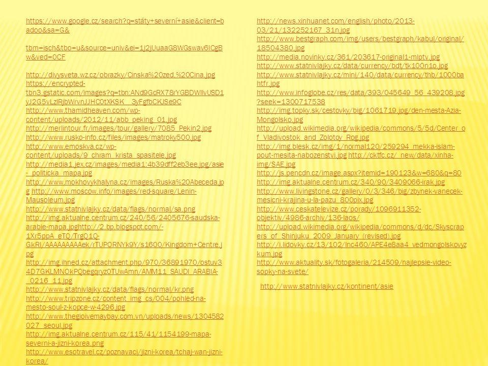 https://www.google.cz/search?q=státy+severní+asie&client=b adoo&sa=G& tbm=isch&tbo=u&source=univ&ei=1j2jUuaaG8WGswav6ICgB w&ved=0CF http://divysveta.wz.cz/obrazky/Cinska%20zed,%20Cina.jpg https://encrypted- tbn3.gstatic.com/images?q=tbn:ANd9GcRX78rYGBDWllvUSD1 yJ2G5vLzlRjbWrvnJJHC0tXKSK__3yFgfbCKJSe9C http://www.thamidheaven.com/wp- content/uploads/2012/11/abb_peking_01.jpg http://merlintour.fr/images/tour/gallery/7085_Pekin2.jpg http://www.rusko-info.cz/files/images/matroky500.jpg http://www.emoskva.cz/wp- content/uploads/9_chram_krista_spasitele.jpg http://media1.jex.cz/images/media1:4b39dff2eb3ee.jpg/asie -_politicka_mapa.jpg http://www.mokhovykhalyna.cz/images/Ruska%20Abeceda.jp ghttp://www.rusko-info.cz/files/images/matroky500.jpg http://www.emoskva.cz/wp- content/uploads/9_chram_krista_spasitele.jpg http://media1.jex.cz/images/media1:4b39dff2eb3ee.jpg/asie -_politicka_mapa.jpg http://www.mokhovykhalyna.cz/images/Ruska%20Abeceda.jp g http://www.moscow.info/images/red-square/Lenin- Mausoleum.jpg http://www.statnivlajky.cz/data/flags/normal/sa.png http://img.aktualne.centrum.cz/240/56/2405676-saudska- arabie-mapa.jpghttp://2.bp.blogspot.com/- 1Xr5ppA_eTQ/TrgQ1Q- GkRI/AAAAAAAAAek/rTUPORNYk9Y/s1600/Kingdom+Centre.j pghttp://www.moscow.info/images/red-square/Lenin- Mausoleum.jpg http://www.statnivlajky.cz/data/flags/normal/sa.png http://img.aktualne.centrum.cz/240/56/2405676-saudska- arabie-mapa.jpghttp://2.bp.blogspot.com/- 1Xr5ppA_eTQ/TrgQ1Q- GkRI/AAAAAAAAAek/rTUPORNYk9Y/s1600/Kingdom+Centre.j pg http://img.ihned.cz/attachment.php/970/36891970/ostuv3 4D7GKLMNOkPQbegqryz0TUwAmn/AMM11_SAUDI_ARABIA- _0216_11.jpg http://www.statnivlajky.cz/data/flags/normal/kr.png http://www.tripzone.cz/content_img_cs/004/pohled-na- mesto-soul-z-kopce-w-4296.jpg http://www.thegioivemaybay.com.vn/uploads/news/1304582 027_seoul.jpg http://img.aktualne.centrum.cz/115/41/1154199-mapa- severni-a-jizni-korea.png http://www.esotravel.cz/poznavaci/jizni-korea/tchaj-wan-jizni- korea/ http://ne