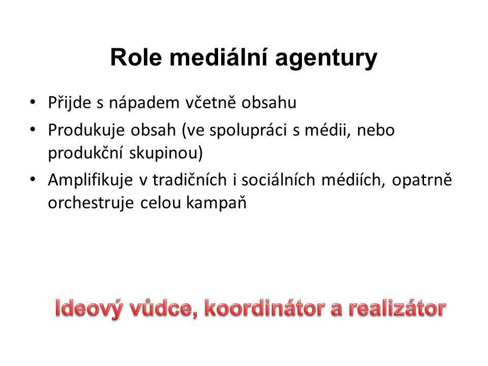 Role mediální agentury • Přijde s nápadem včetně obsahu • Produkuje obsah (ve spolupráci s médii, nebo produkční skupinou) • Amplifikuje v tradičních i sociálních médiích, opatrně orchestruje celou kampaň