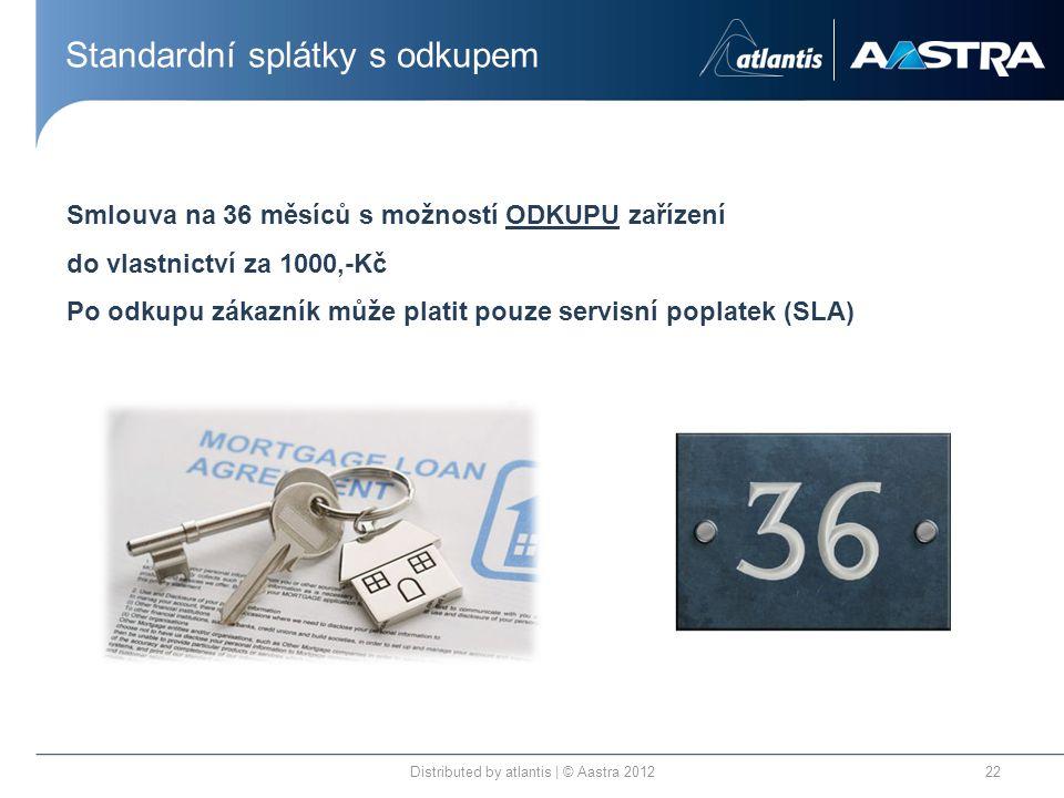 Standardní splátky s odkupem Distributed by atlantis | © Aastra 201222 Smlouva na 36 měsíců s možností ODKUPU zařízení do vlastnictví za 1000,-Kč Po odkupu zákazník může platit pouze servisní poplatek (SLA)