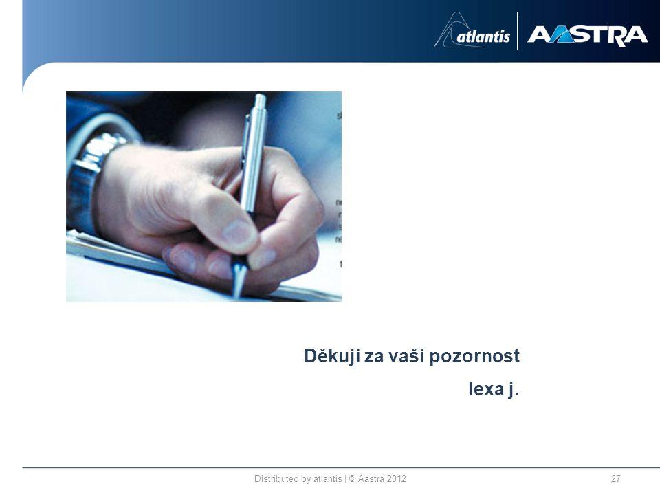 Distributed by atlantis | © Aastra 201227 Děkuji za vaší pozornost lexa j.