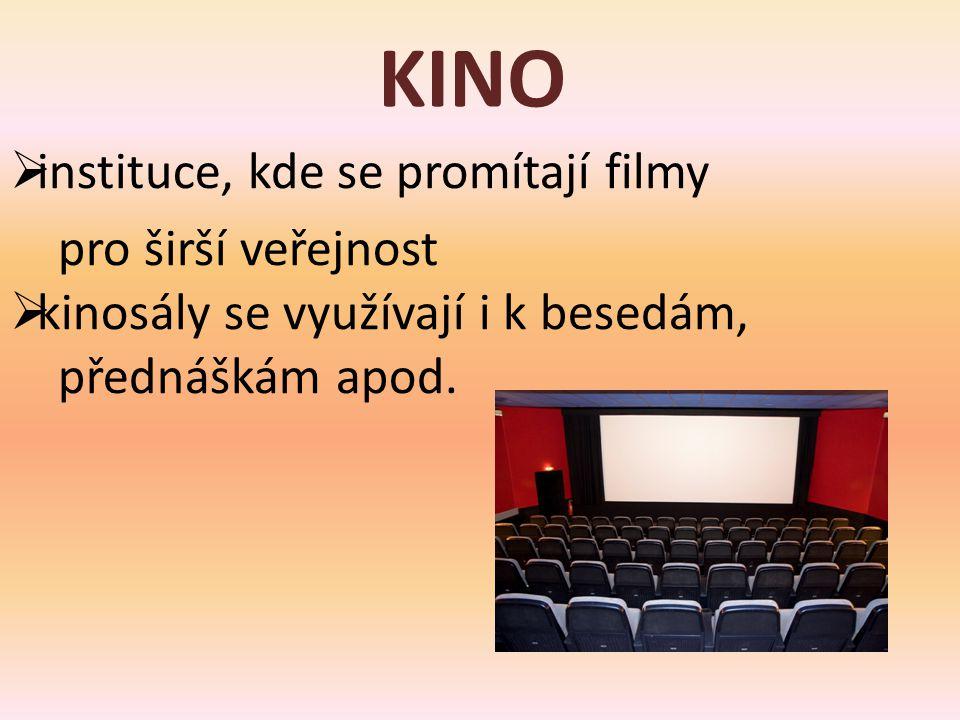 KINO  instituce, kde se promítají filmy pro širší veřejnost  kinosály se využívají i k besedám, přednáškám apod.