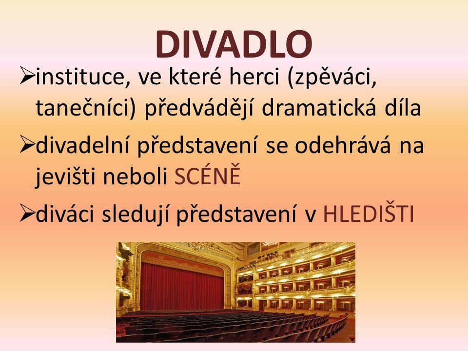 DIVADLO  instituce, ve které herci (zpěváci, tanečníci) předvádějí dramatická díla  divadelní představení se odehrává na jevišti neboli SCÉNĚ  diváci sledují představení v HLEDIŠTI