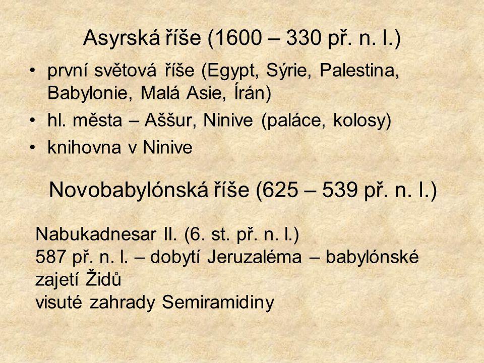 Asyrská říše (1600 – 330 př. n. l.) •první světová říše (Egypt, Sýrie, Palestina, Babylonie, Malá Asie, Írán) •hl. města – Aššur, Ninive (paláce, kolo