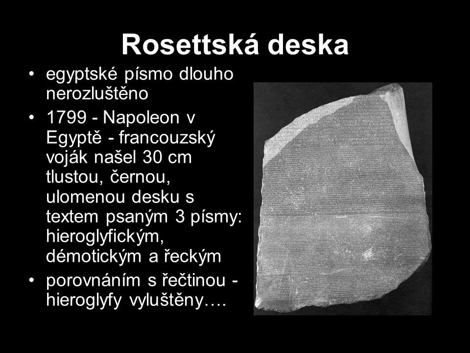Rosettská deska •egyptské písmo dlouho nerozluštěno •1799 - Napoleon v Egyptě - francouzský voják našel 30 cm tlustou, černou, ulomenou desku s textem