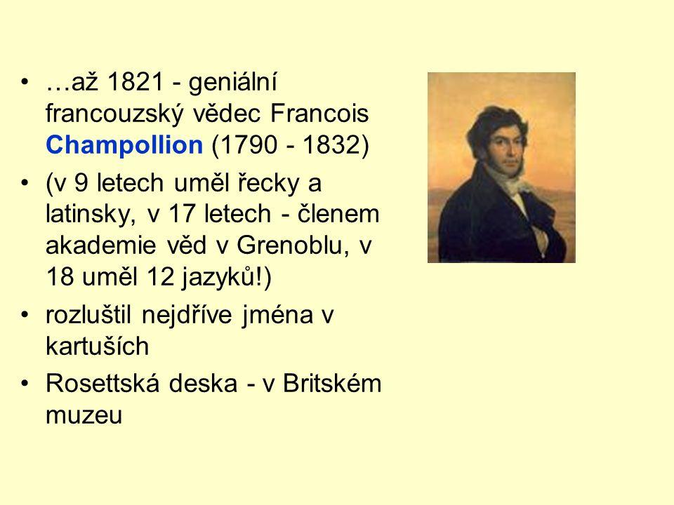 •…až 1821 - geniální francouzský vědec Francois Champollion (1790 - 1832) •(v 9 letech uměl řecky a latinsky, v 17 letech - členem akademie věd v Gren