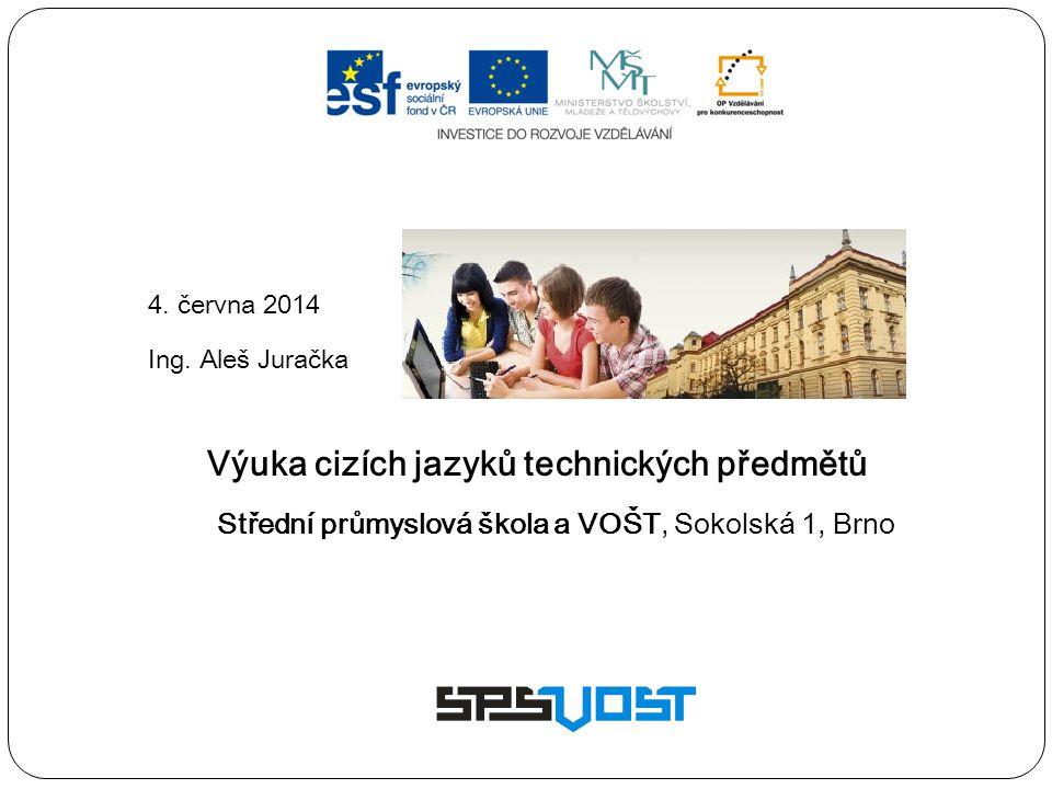 4. června 2014 Ing. Aleš Juračka Výuka cizích jazyků technických předmětů Střední průmyslová škola a VOŠT, Sokolská 1, Brno