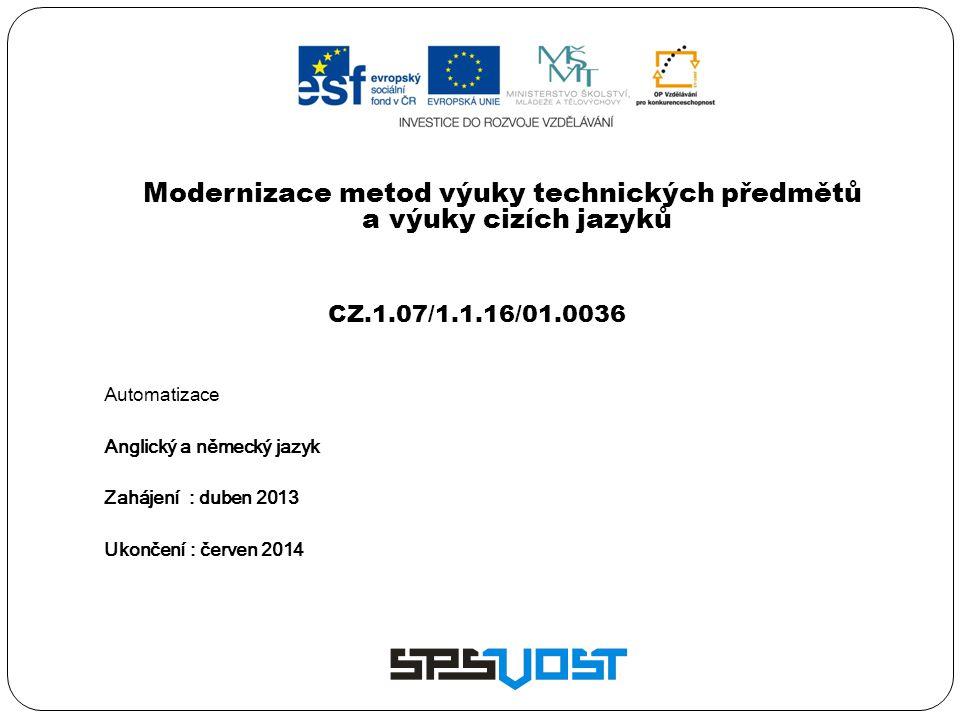 Modernizace metod výuky technických předmětů a výuky cizích jazyků CZ.1.07/1.1.16/01.0036 Automatizace Anglický a německý jazyk Zahájení : duben 2013