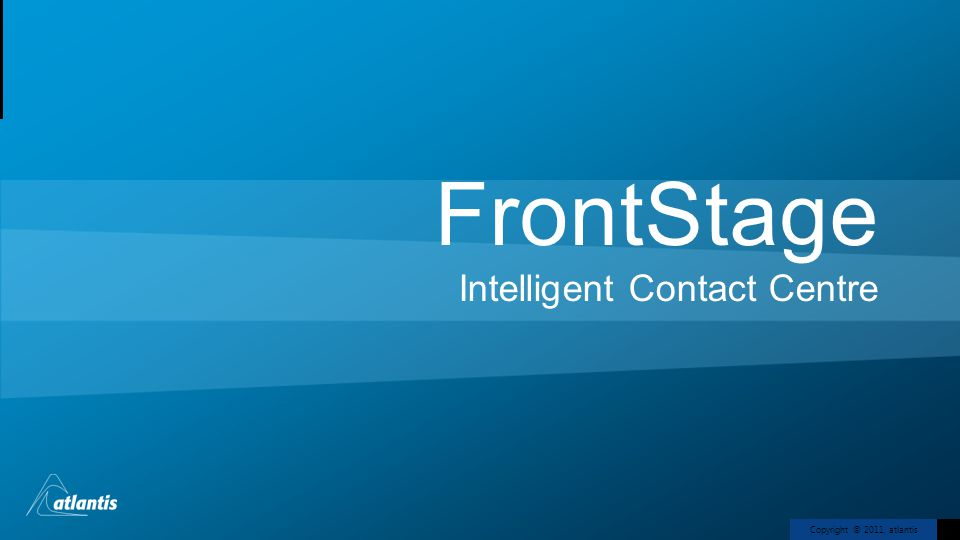 Copyright © 2011, atlantis FrontStage Intelligent Contact Centre