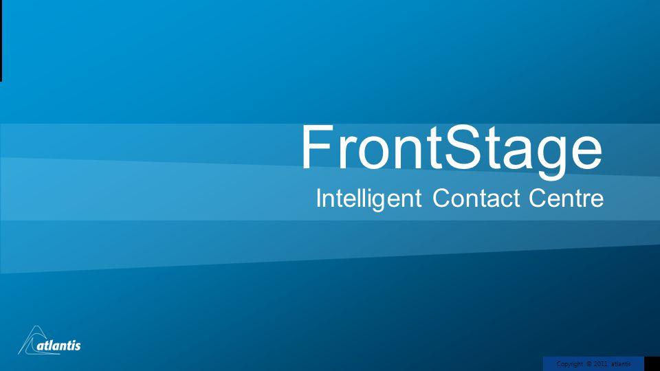 Copyright © 2011, atlantis FrontStage Intelligent Contact Centre