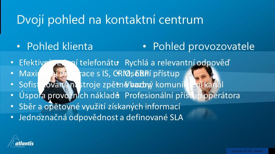 Copyright © 2011, atlantis Dvojí pohled na kontaktní centrum • Pohled klienta •Pohled provozovatele • Rychlá a relevantní odpověď • Osobní přístup • Vhodný komunikační kanál • Profesionální přístup operátora • Efektivní vedení telefonátu • Maximální integrace s IS, CRM, ERP • Sofistikované nástroje zpětné vazby • Úspora provozních nákladů • Sběr a opětovné využití získaných informací • Jednoznačná odpovědnost a definované SLA