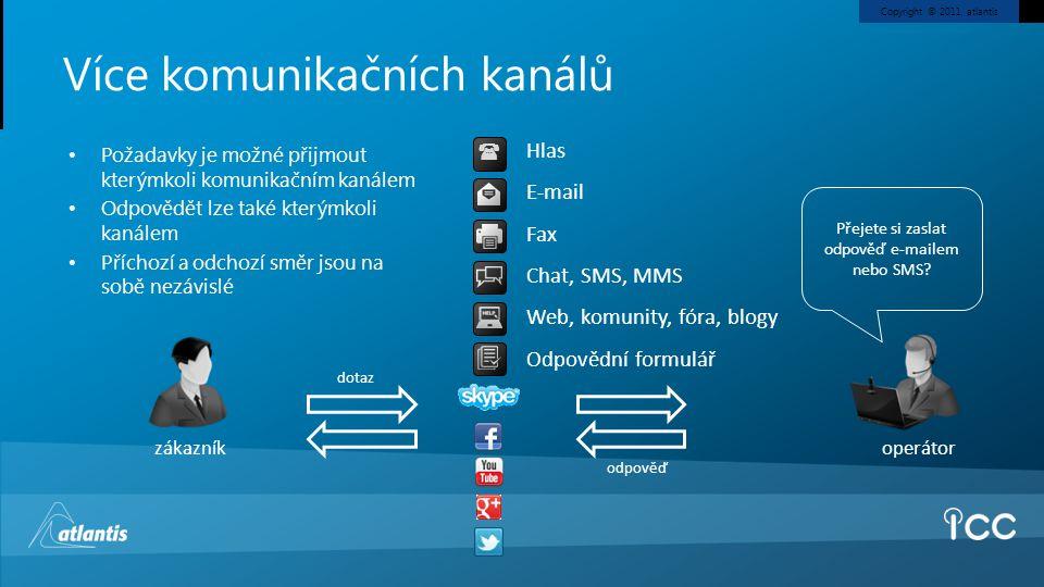 Copyright © 2011, atlantis Více komunikačních kanálů • Požadavky je možné přijmout kterýmkoli komunikačním kanálem • Odpovědět lze také kterýmkoli kanálem • Příchozí a odchozí směr jsou na sobě nezávislé zákazník operátor Přejete si zaslat odpověď e-mailem nebo SMS.