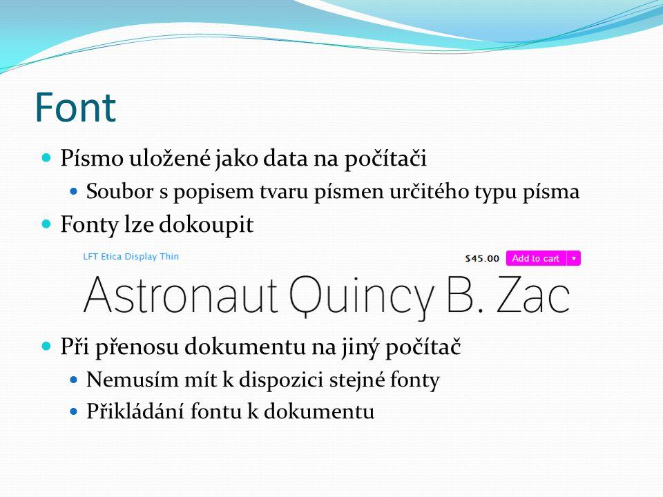 Font  Písmo uložené jako data na počítači  Soubor s popisem tvaru písmen určitého typu písma  Fonty lze dokoupit  Při přenosu dokumentu na jiný po