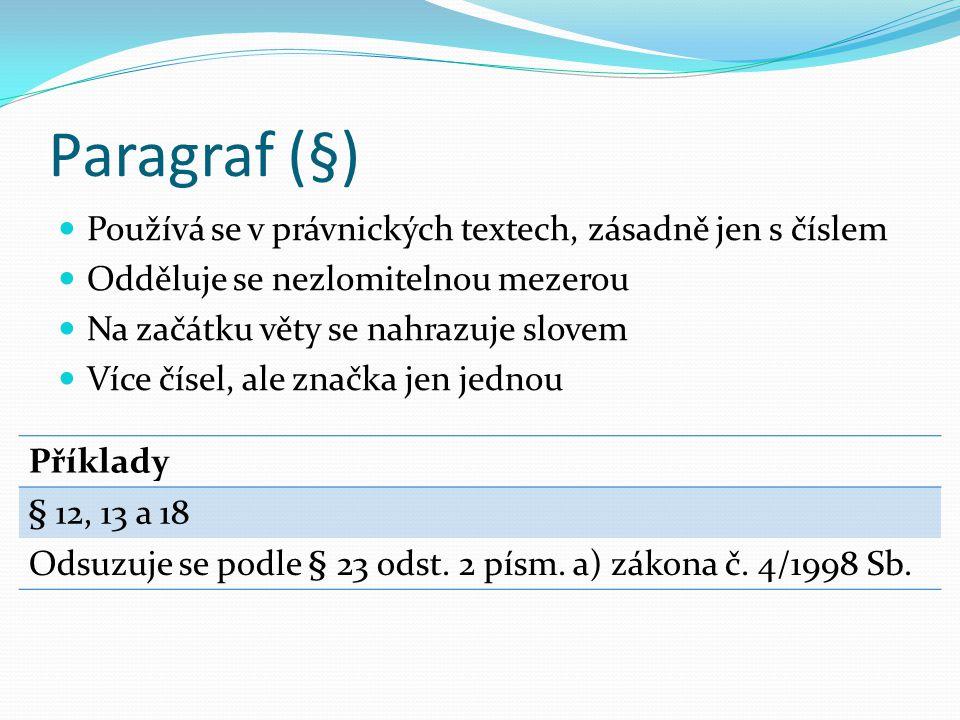 Paragraf (§)  Používá se v právnických textech, zásadně jen s číslem  Odděluje se nezlomitelnou mezerou  Na začátku věty se nahrazuje slovem  Více