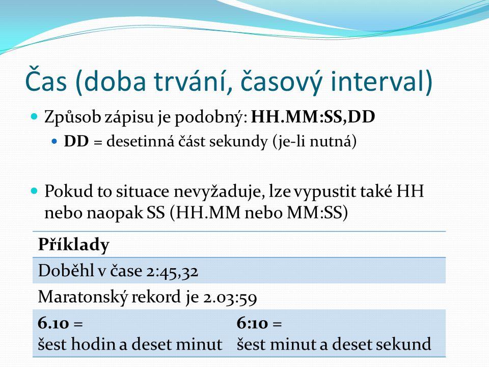 Čas (doba trvání, časový interval)  Způsob zápisu je podobný: HH.MM:SS,DD  DD = desetinná část sekundy (je-li nutná)  Pokud to situace nevyžaduje,