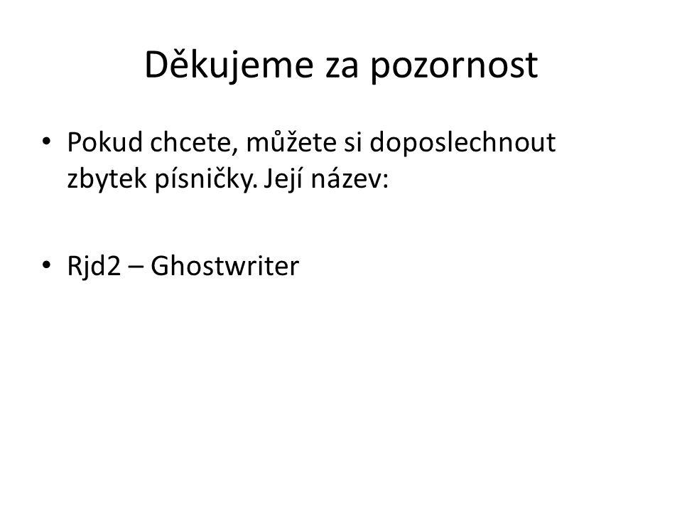 Děkujeme za pozornost • Pokud chcete, můžete si doposlechnout zbytek písničky. Její název: • Rjd2 – Ghostwriter