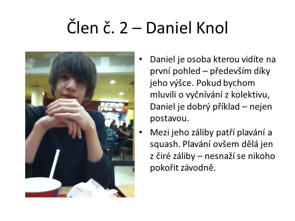 Člen č. 2 – Daniel Knol • Daniel je osoba kterou vidíte na první pohled – především díky jeho výšce. Pokud bychom mluvili o vyčnívání z kolektivu, Dan