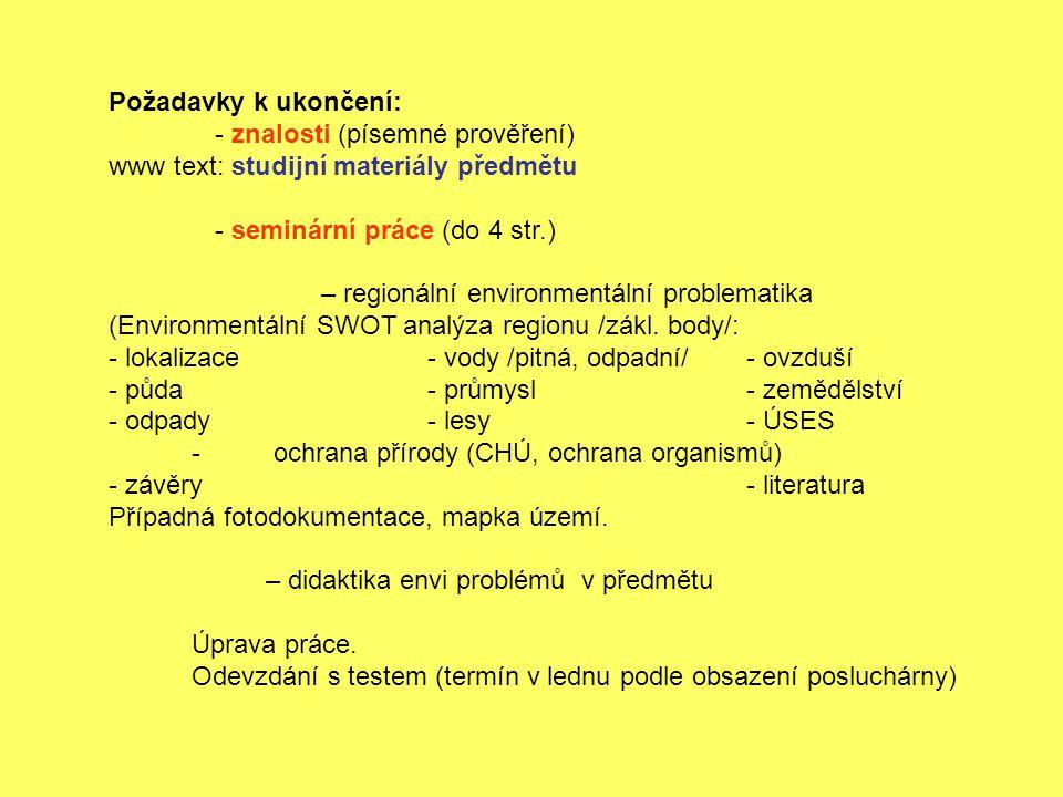 Požadavky k ukončení: - znalosti (písemné prověření) www text: studijní materiály předmětu - seminární práce (do 4 str.) – regionální environmentální problematika (Environmentální SWOT analýza regionu /zákl.