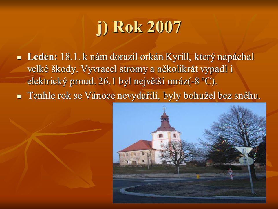 j) Rok 2007  Leden: 18.1. k nám dorazil orkán Kyrill, který napáchal velké škody. Vyvracel stromy a několikrát vypadl i elektrický proud. 26.1 byl ne