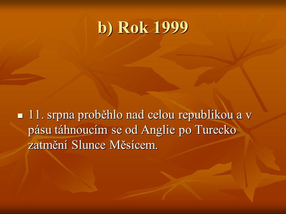 b) Rok 1999  11. srpna proběhlo nad celou republikou a v pásu táhnoucím se od Anglie po Turecko zatmění Slunce Měsícem.