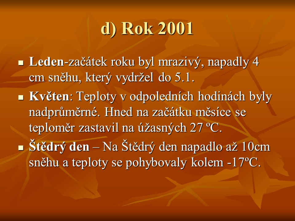 d) Rok 2001 LLLLeden-začátek roku byl mrazivý, napadly 4 cm sněhu, který vydržel do 5.1. KKKKvěten: Teploty v odpoledních hodinách byly nadprů