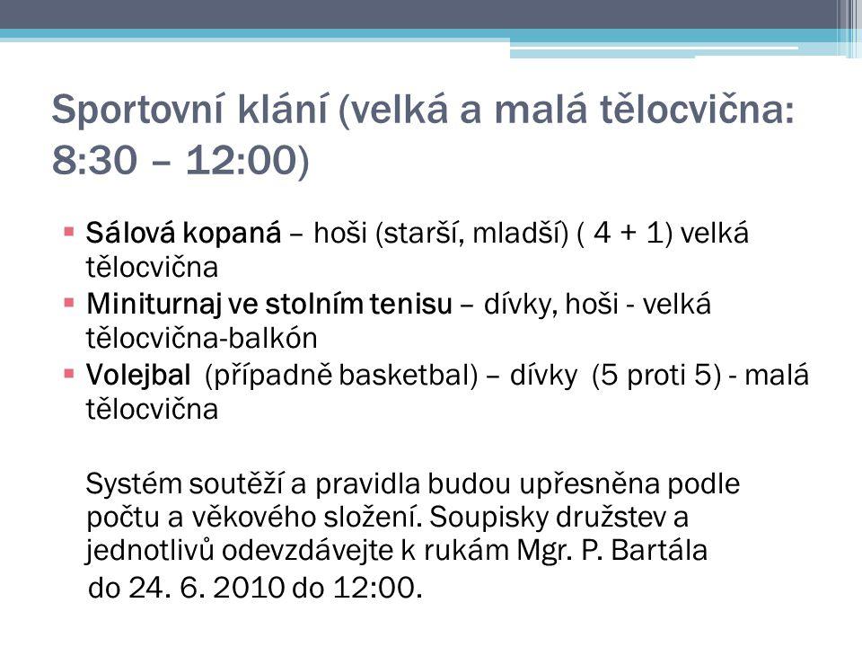 Sportovní klání (velká a malá tělocvična: 8:30 – 12:00)  Sálová kopaná – hoši (starší, mladší) ( 4 + 1) velká tělocvična  Miniturnaj ve stolním tenisu – dívky, hoši - velká tělocvična-balkón  Volejbal (případně basketbal) – dívky (5 proti 5) - malá tělocvična Systém soutěží a pravidla budou upřesněna podle počtu a věkového složení.