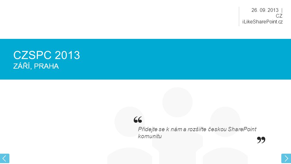 26. 09. 2013   CZ iLikeSharePoint.cz CZSPC 2013 ZÁŘÍ, PRAHA Přidejte se k nám a rozšiřte českou SharePoint komunitu