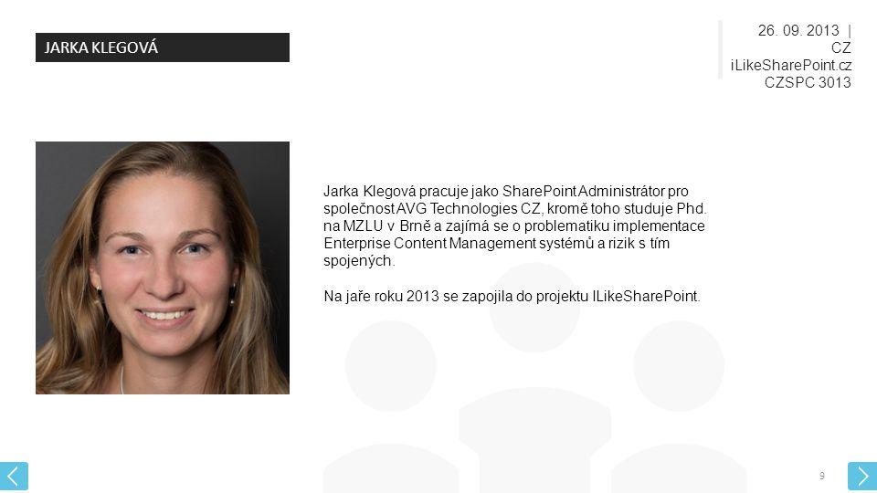 26. 09. 2013   CZ iLikeSharePoint.cz CZSPC 3013 9 JARKA KLEGOVÁ Jarka Klegová pracuje jako SharePoint Administrátor pro společnost AVG Technologies CZ