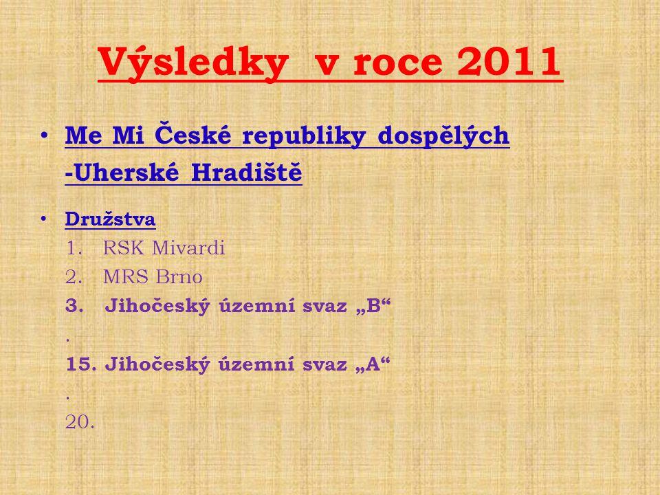 """Výsledky v roce 2011 • Me Mi České republiky dospělých -Uherské Hradiště • Družstva 1. RSK Mivardi 2. MRS Brno 3. Jihočeský územní svaz """"B"""". 15. Jihoč"""