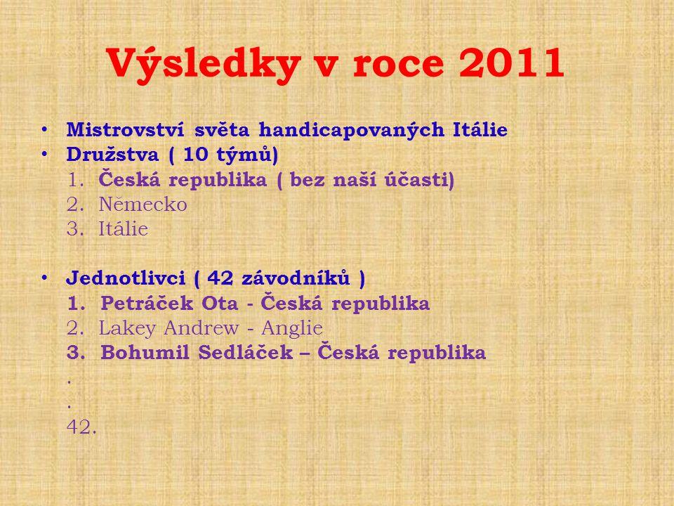 Výsledky v roce 2011 • Mistrovství světa handicapovaných Itálie • Družstva ( 10 týmů) 1. Česká republika ( bez naší účasti) 2. Německo 3. Itálie • Jed