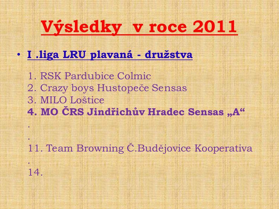 Výsledky v roce 2011 • I.liga LRU plavaná - družstva 1. RSK Pardubice Colmic 2. Crazy boys Hustopeče Sensas 3. MILO Loštice 4. MO ČRS Jindřichův Hrade