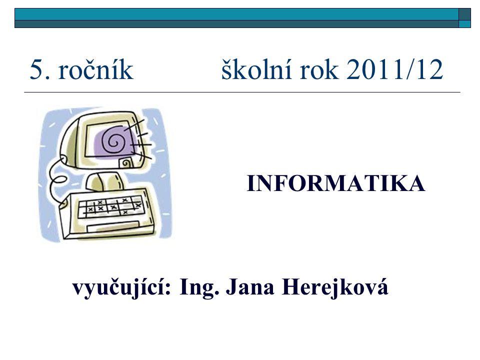5. ročník školní rok 2011/12 INFORMATIKA vyučující: Ing. Jana Herejková