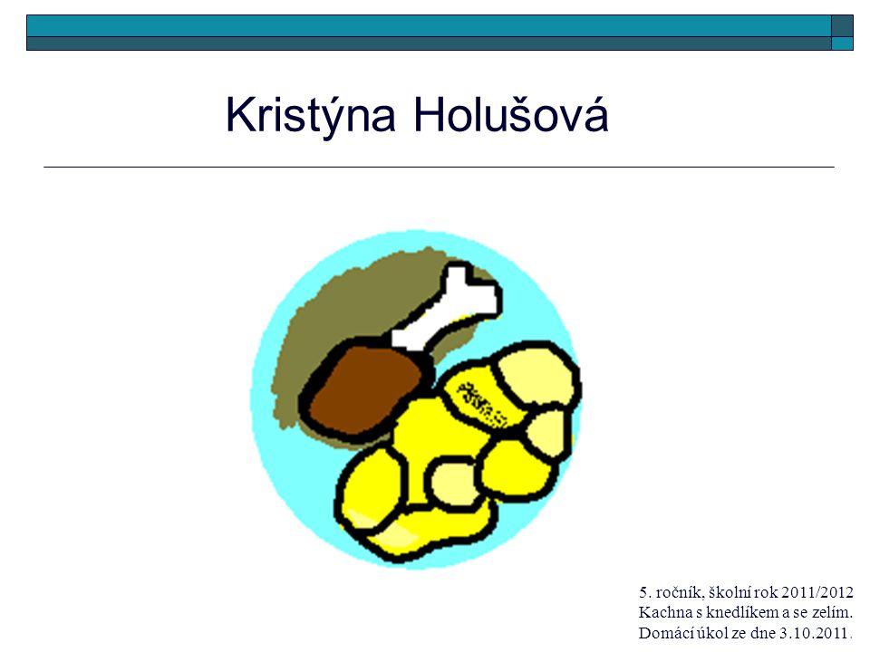 Kristýna Holušová 5. ročník, školní rok 2011/2012 Kachna s knedlíkem a se zelím. Domácí úkol ze dne 3.10.2011.