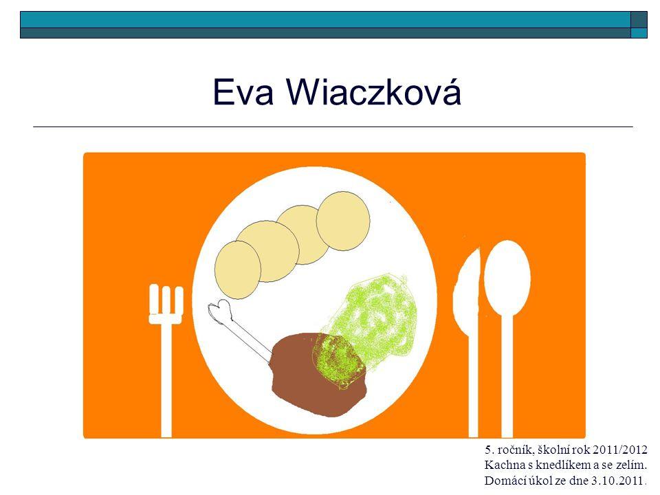 Eva Wiaczková 5. ročník, školní rok 2011/2012 Kachna s knedlíkem a se zelím. Domácí úkol ze dne 3.10.2011.