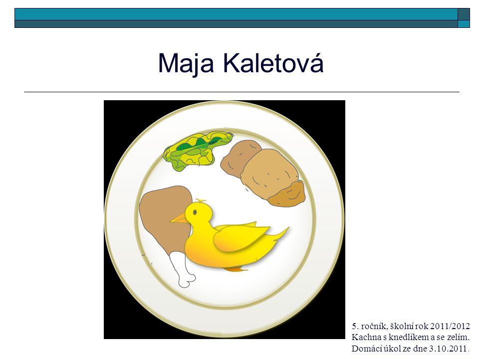 Maja Kaletová 5. ročník, školní rok 2011/2012 Kachna s knedlíkem a se zelím. Domácí úkol ze dne 3.10.2011.