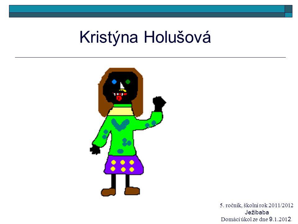Kristýna Holušová 5. ročník, školní rok 2011/2012 Ježibaba Domácí úkol ze dne 9.1.201 2.