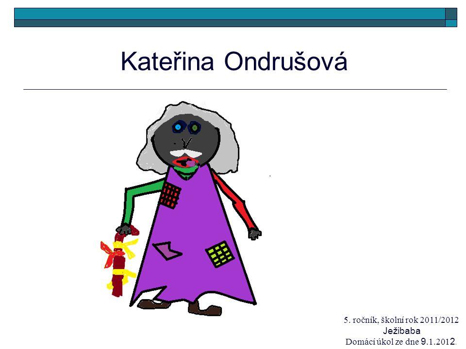 Kateřina Ondrušová 5. ročník, školní rok 2011/2012 Ježibaba Domácí úkol ze dne 9.1.201 2.