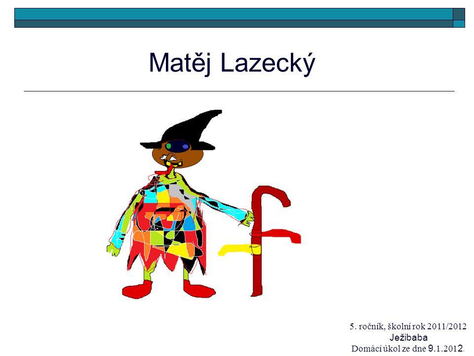 Matěj Lazecký 5. ročník, školní rok 2011/2012 Ježibaba Domácí úkol ze dne 9.1.201 2.