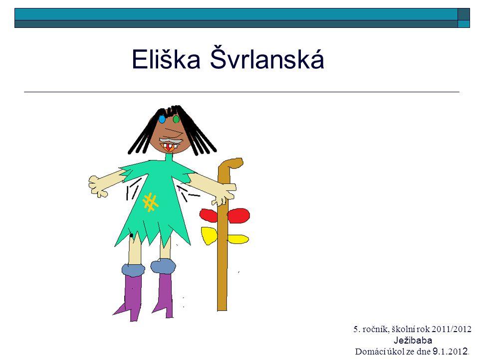 Eliška Švrlanská 5. ročník, školní rok 2011/2012 Ježibaba Domácí úkol ze dne 9.1.201 2.